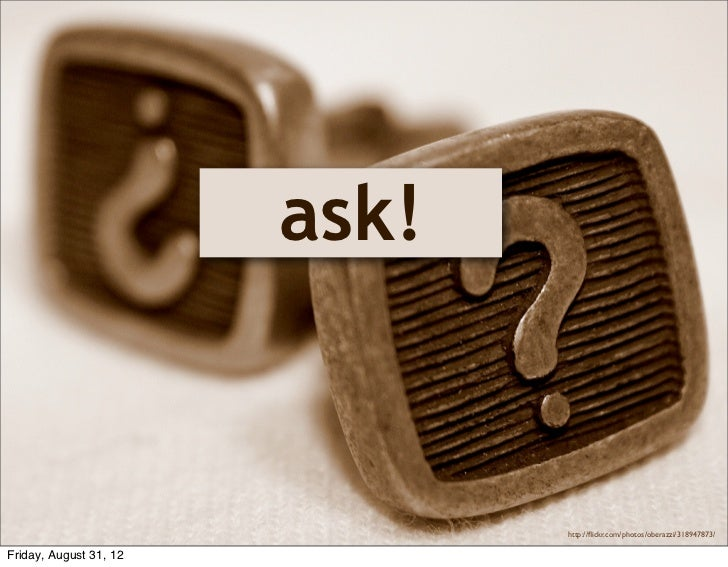 ask!                               http://flickr.com/photos/oberazzi/318947873/Friday, August 31, 12