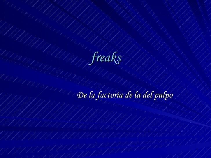 freaks De la factoría de la del pulpo