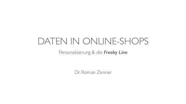 DATEN IN ONLINE-SHOPS Personalisierung & die Freaky Line Dr. Roman Zenner
