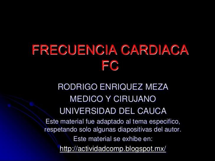 FRECUENCIA CARDIACA        FC     RODRIGO ENRIQUEZ MEZA       MEDICO Y CIRUJANO     UNIVERSIDAD DEL CAUCA Este material fu...