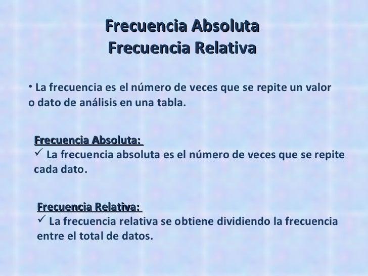Frecuencia Absoluta  Frecuencia Relativa  <ul><li>La frecuencia es el número de veces que se repite un valor o dato de aná...
