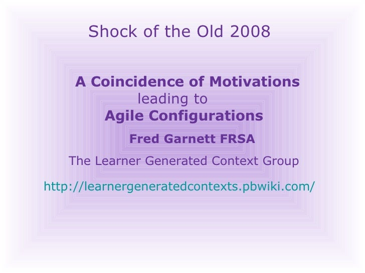 Shock of the Old 2008 A Coincidence of Motivations    leading to    Agile Configurations Fred Garnett FRSA The Learner Gen...