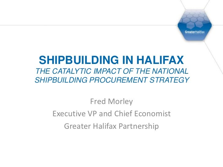 Shipbuilding in HalifaxThe Catalytic Impact of the National Shipbuilding Procurement Strategy<br />Fred Morley<br />Execut...