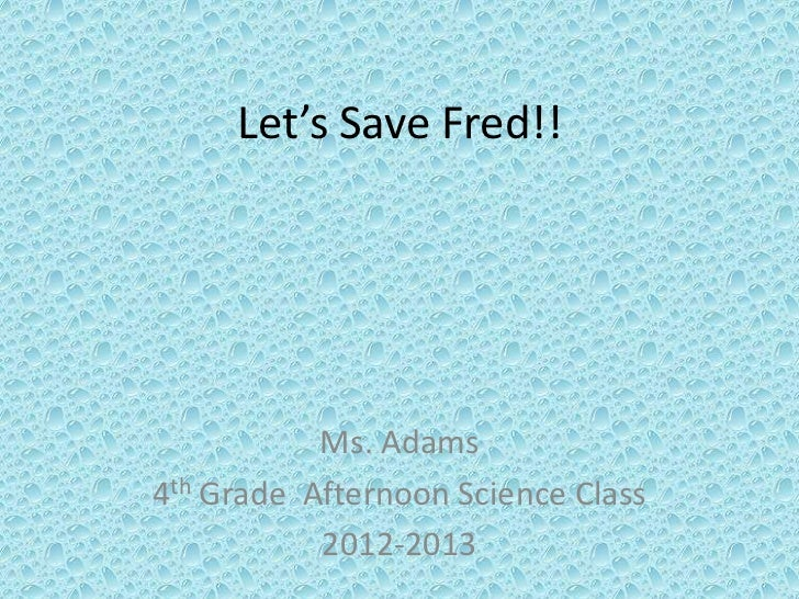 Let's Save Fred!!           Ms. Adams4th Grade Afternoon Science Class           2012-2013