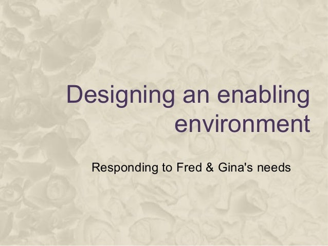 Designing an enabling environment Responding to Fred & Gina's needs