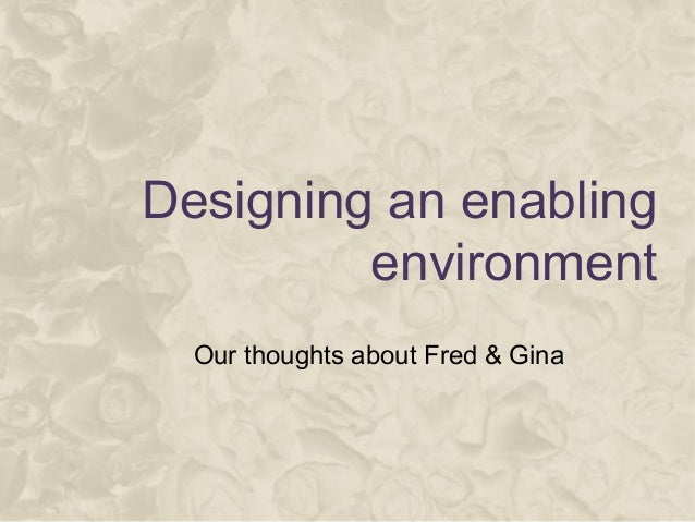 Designing an enabling environment Our thoughts about Fred & Gina