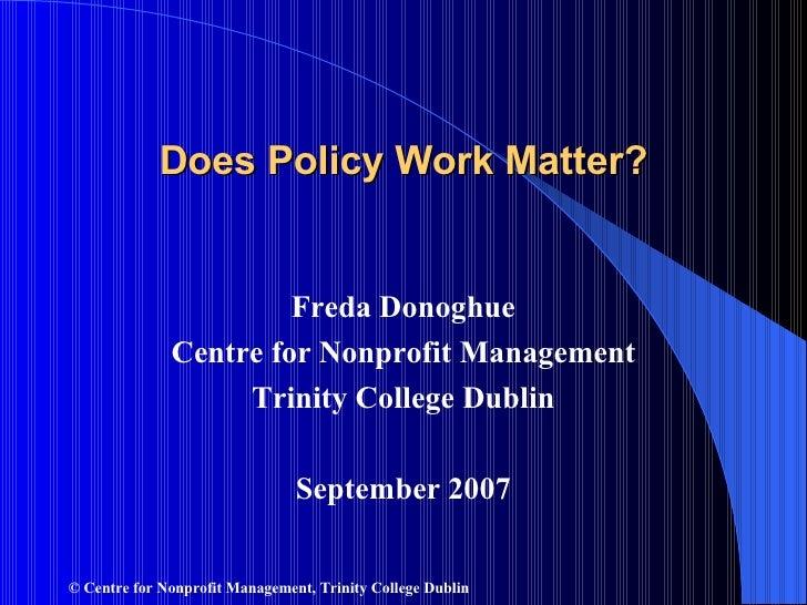 Does Policy Work Matter? <ul><li>Freda Donoghue </li></ul><ul><li>Centre for Nonprofit Management </li></ul><ul><li>Trinit...