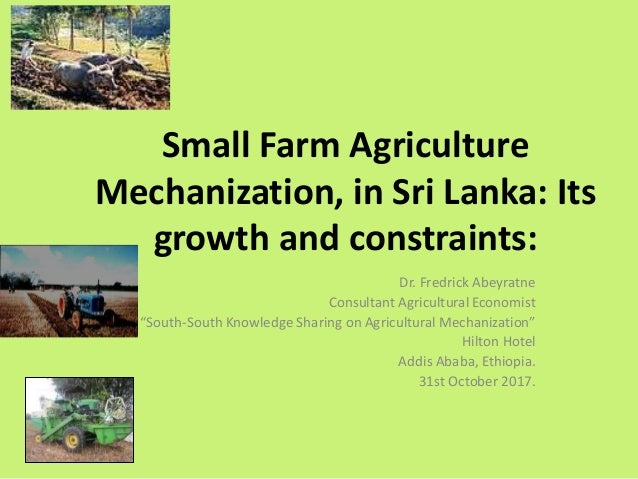 Small Farm Agriculture Mechanization, in Sri Lanka: Its growth and constraints: Dr. Fredrick Abeyratne Consultant Agricult...