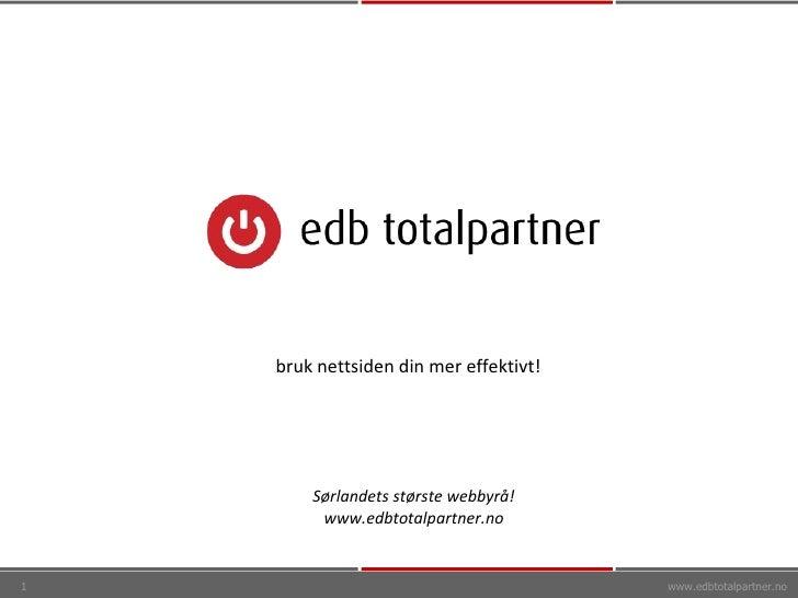 www.edbtotalpartner.no Sørlandets største webbyrå! www.edbtotalpartner.no bruk nettsiden din mer effektivt!