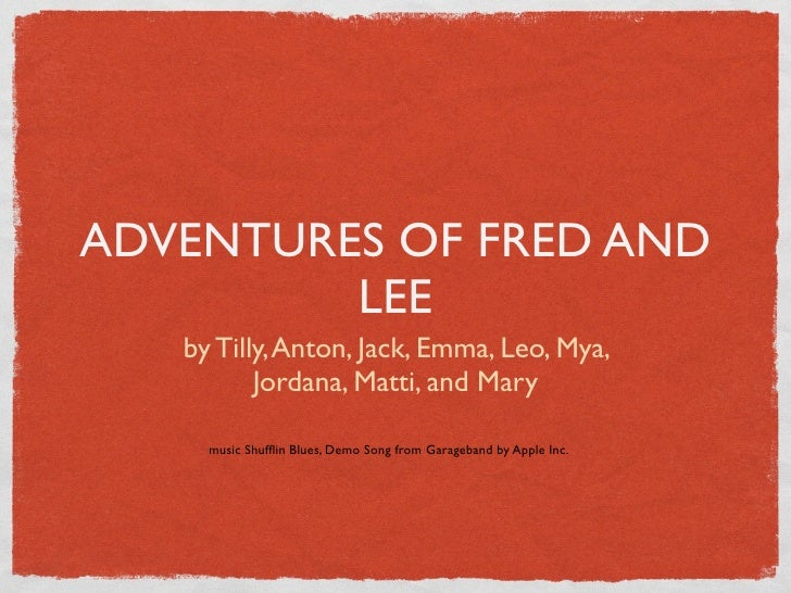 ADVENTURES OF FRED AND          LEE    by Tilly, Anton, Jack, Emma, Leo, Mya,           Jordana, Matti, and Mary       mus...