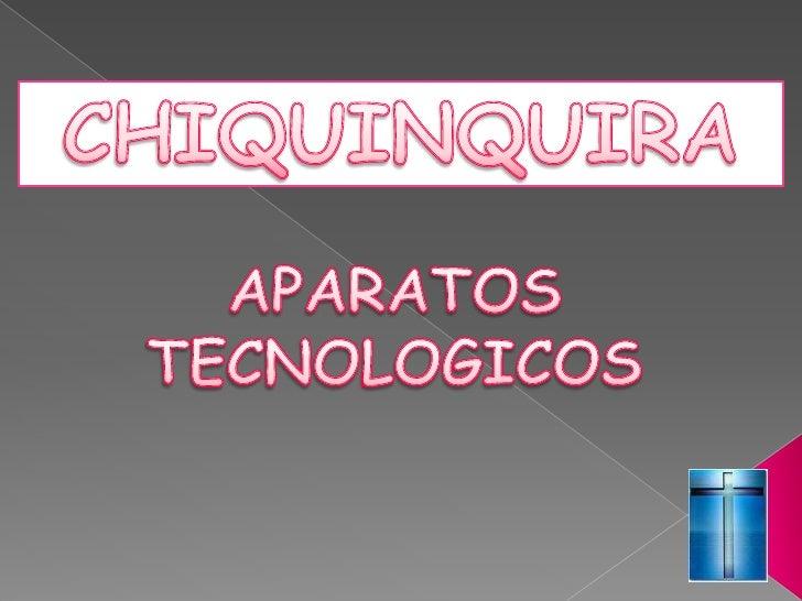 CHIQUINQUIRA<br />APARATOS <br />TECNOLOGICOS<br />