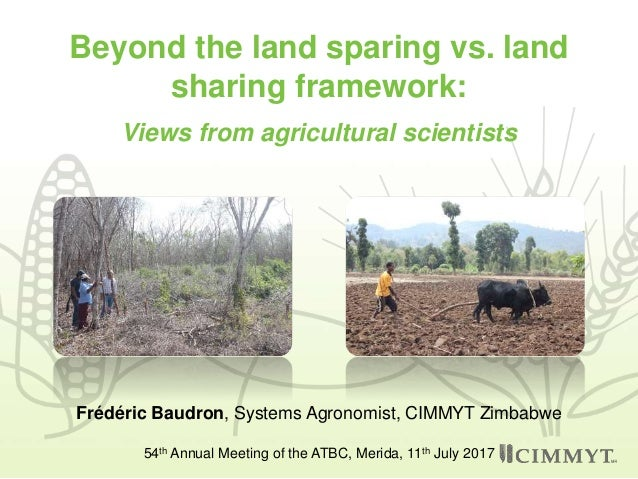 Beyond the land sparing vs. land sharing framework: Views from agricultural scientists Frédéric Baudron, Systems Agronomis...