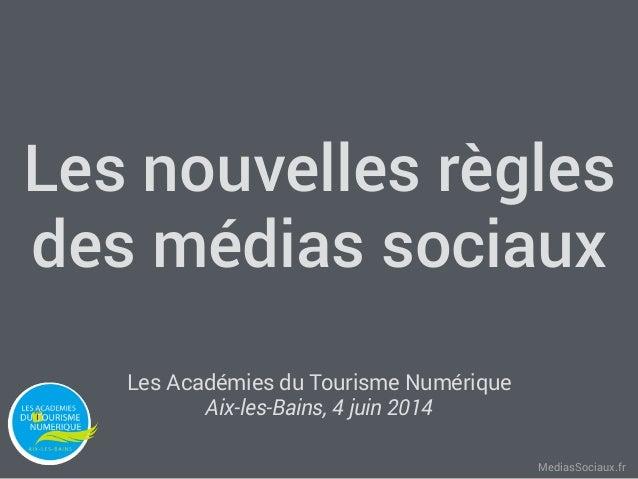 MediasSociaux.fr Les nouvelles règles des médias sociaux Les Académies du Tourisme Numérique Aix-les-Bains, 4 juin 2014