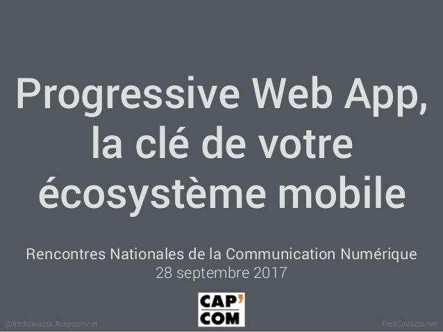 FredCavazza.net@fredcavazza #capcomnet Progressive Web App, la clé de votre écosystème mobile Rencontres Nationales de la ...