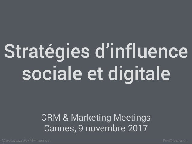 FredCavazza.net@fredcavazza #CRMMmeetings Stratégies d'influence sociale et digitale CRM & Marketing Meetings Cannes, 9 no...