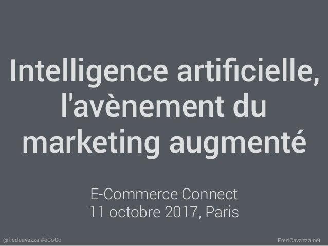 FredCavazza.net@fredcavazza #eCoCo Intelligence artificielle, l'avènement du marketing augmenté E-Commerce Connect 11 octob...