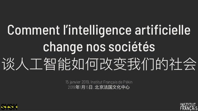 Comment l'intelligence artificielle change nos sociétés 谈⼈人⼯工智能如何改变我们的社会 15 janvier 2019, Institut Français de Pékin 2019年...