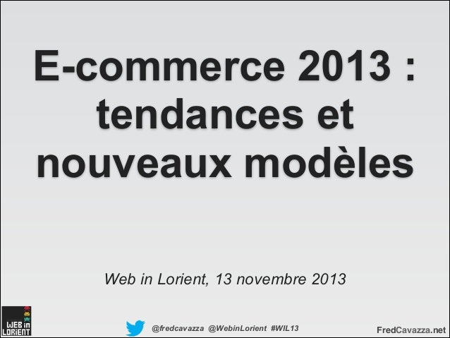 E-commerce 2013 : tendances et nouveaux modèles Web in Lorient, 13 novembre 2013 @fredcavazza @WebinLorient #WIL13  FredCa...