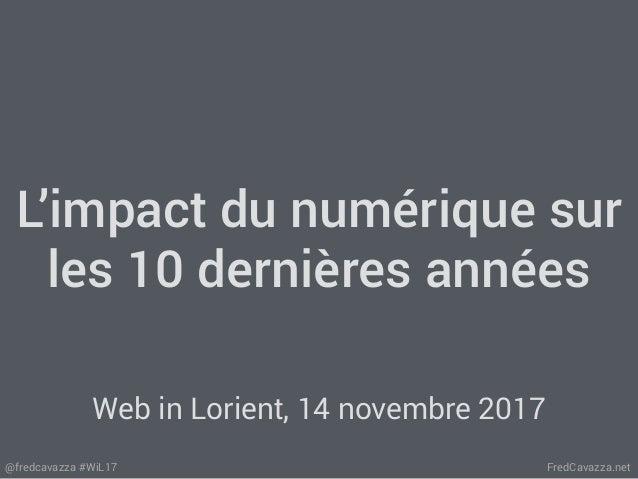 FredCavazza.net@fredcavazza #WiL17 L'impact du numérique sur les 10 dernières années Web in Lorient, 14 novembre 2017