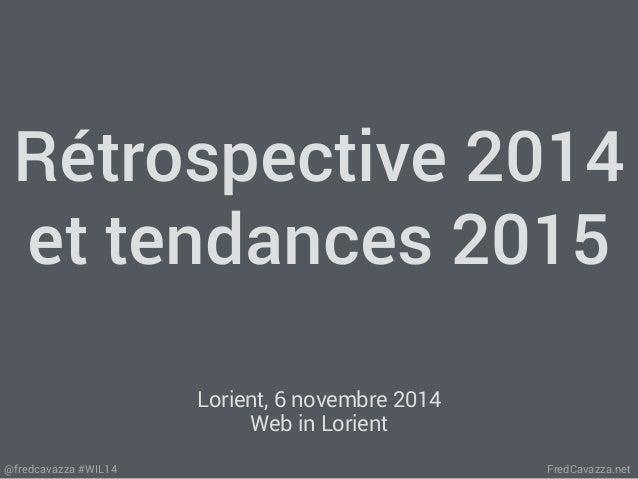 Rétrospective 2014  et tendances 2015  Lorient, 6 novembre 2014  Web in Lorient  @fredcavazza #WIL14 FredCavazza.net