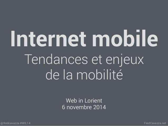Internet mobile  Tendances et enjeux  de la mobilité  Web in Lorient  6 novembre 2014  @fredcavazza #WIL14 FredCavazza.net