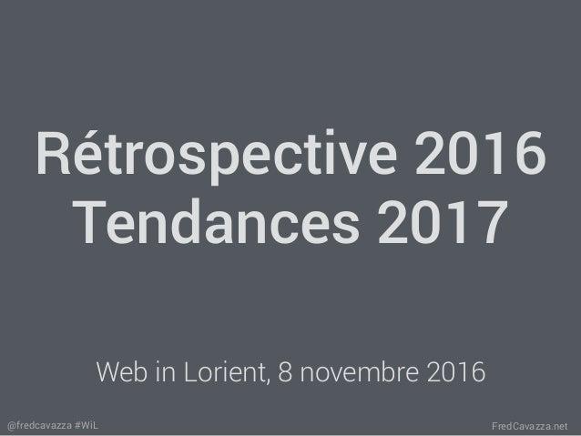 FredCavazza.net@fredcavazza #WiL Rétrospective 2016 Tendances 2017 Web in Lorient, 8 novembre 2016