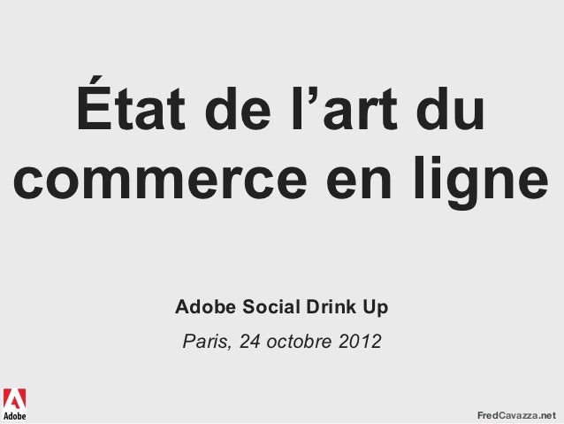 État de l'art ducommerce en ligne     Adobe Social Drink Up     Paris, 24 octobre 2012                              FredCa...