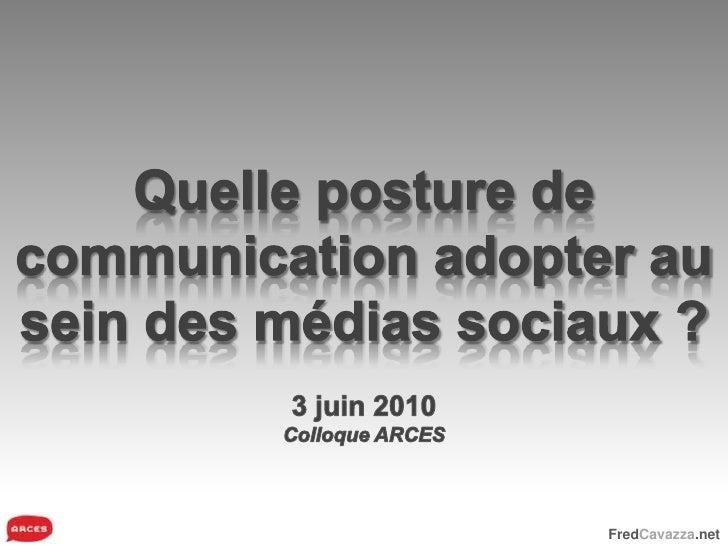 Quelle posture de communication adopter au sein des médias sociaux ?<br />3 juin 2010<br />Colloque ARCES<br />