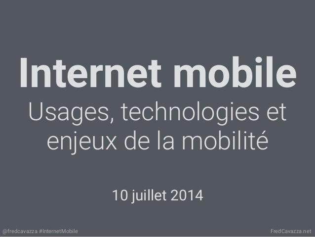 @fredcavazza #InternetMobile FredCavazza.net Internet mobile Usages, technologies et enjeux de la mobilité 10 juillet 2014