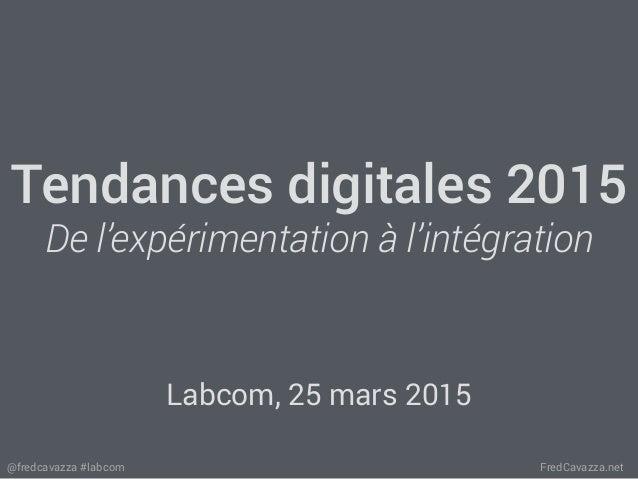 FredCavazza.net@fredcavazza #labcom Tendances digitales 2015 De l'expérimentation à l'intégration Labcom, 25 mars 2015