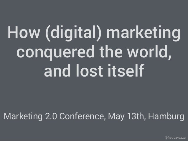 @fredcavazza How (digital) marketing conquered the world, and lost itself Marketing 2.0 Conference, May 13th, Hamburg