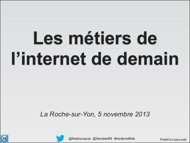 Les métiers de l'internet de demain La Roche-sur-Yon, 5 novembre 2013  @fredcavazza @VendeeRS #metiersWeb  FredCavazza.net