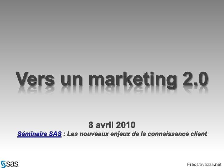 Vers un marketing 2.0<br />8 avril 2010<br />Séminaire SAS : Les nouveaux enjeux de la connaissance client<br />