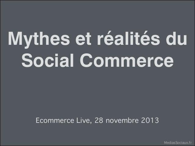 Mythes et réalités du Social Commerce Ecommerce Live, 28 novembre 2013 MediasSociaux.fr