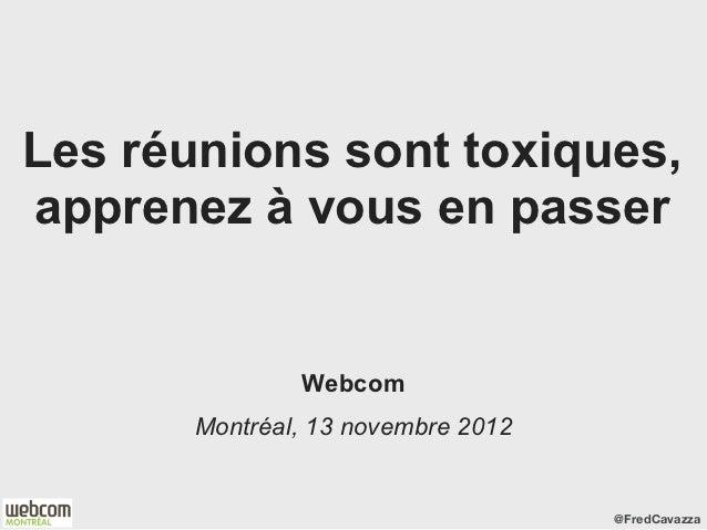 Les réunions sont toxiques,apprenez à vous en passer               Webcom       Montréal, 13 novembre 2012                ...