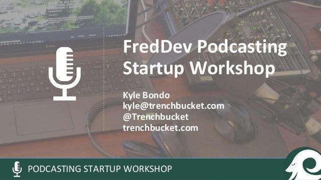 FredDev Podcasting Startup Workshop Kyle Bondo kyle@trenchbucket.com @Trenchbucket trenchbucket.com PODCASTING STARTUP WOR...