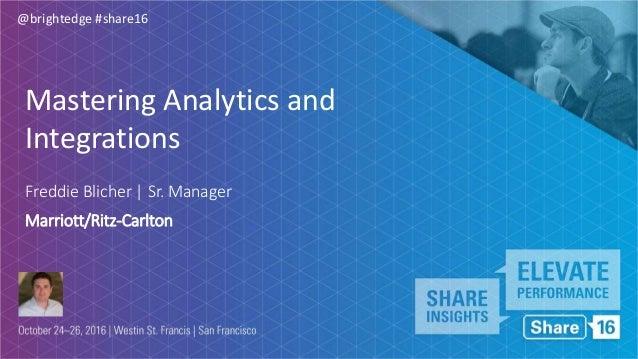 @brightedge #share16 Freddie Blicher | Sr. Manager Marriott/Ritz-Carlton Mastering Analytics and Integrations