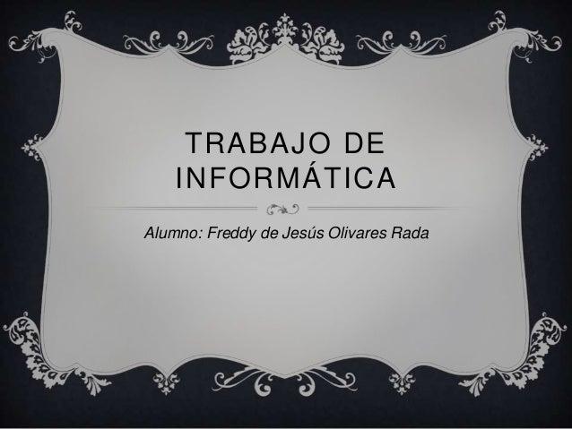 TRABAJO DE INFORMÁTICA Alumno: Freddy de Jesús Olivares Rada