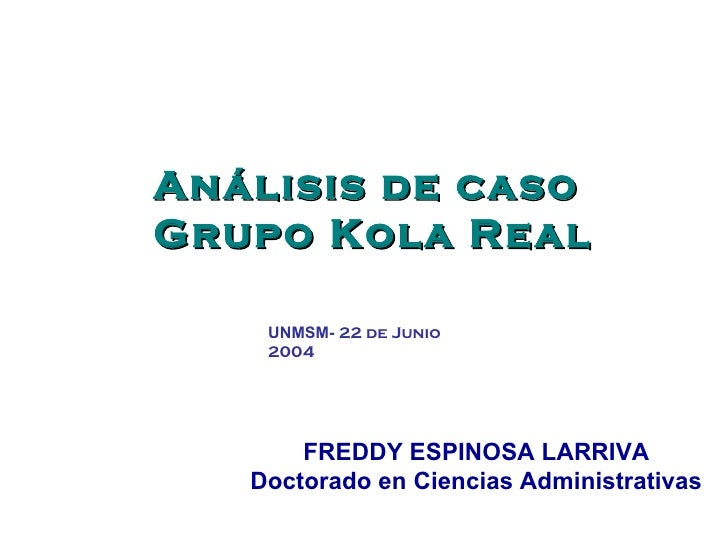 Análisis de caso  Grupo Kola Real FREDDY ESPINOSA LARRIVA Doctorado en Ciencias Administrativas UNMSM-  22 de Junio 2004