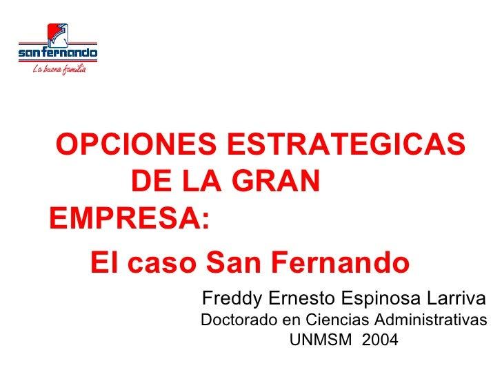 <ul><li>OPCIONES ESTRATEGICAS  DE LA GRAN EMPRESA: </li></ul><ul><li>El caso San Fernando </li></ul>Freddy Ernesto Espinos...