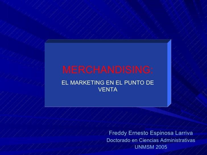 MERCHANDISING: EL MARKETING EN EL PUNTO DE VENTA Freddy Ernesto Espinosa Larriva Doctorado en Ciencias...