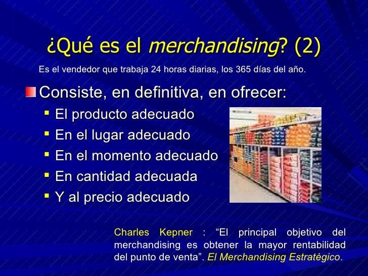 ¿Qué es el  merchandising ? (2) <ul><li>Consiste, en definitiva, en ofrecer: </li></ul><ul><ul><li>El producto adecuado </...