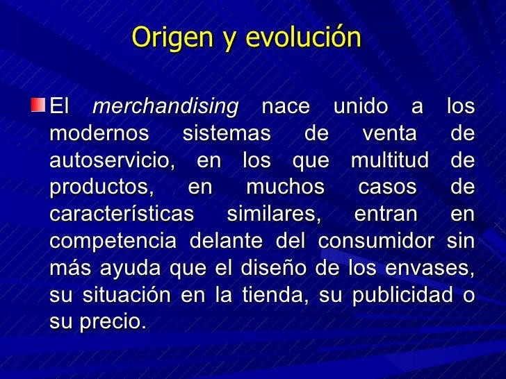Origen y evolución <ul><li>El  merchandising  nace unido a los modernos sistemas de venta de autoservicio, en los que mult...