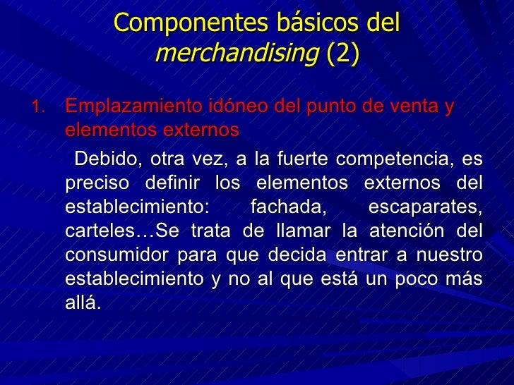 Componentes básicos del  merchandising  (2) <ul><li>Emplazamiento idóneo del punto de venta y elementos externos </li></ul...