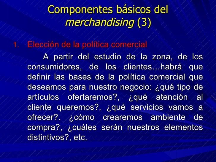 Componentes básicos del  merchandising  (3) <ul><li>Elección de la política comercial </li></ul><ul><li>A partir del estud...