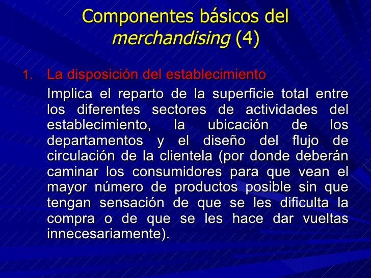 Componentes básicos del  merchandising  (4) <ul><li>La disposición del establecimiento </li></ul><ul><li>Implica el repart...