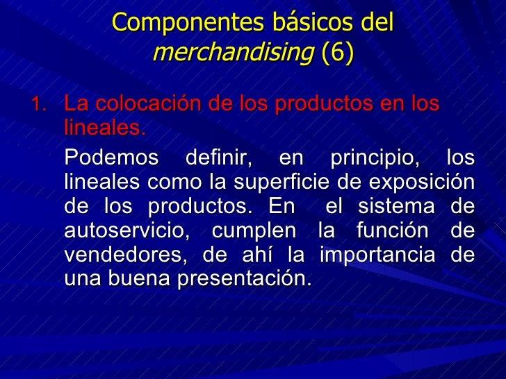 Componentes básicos del  merchandising  (6) <ul><li>La colocación de los productos en los lineales. </li></ul><ul><li>Pode...