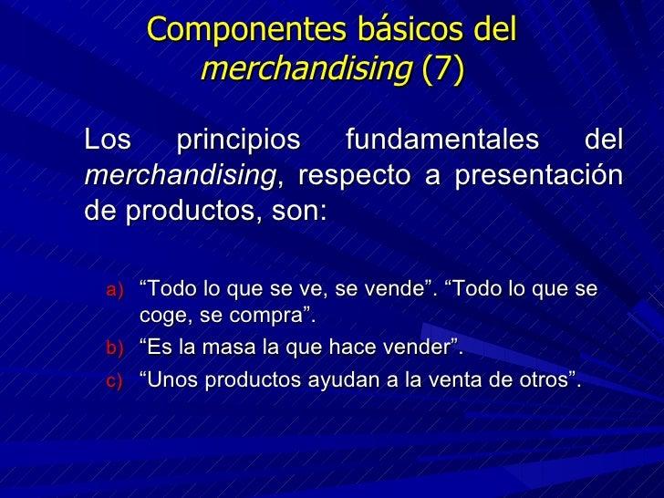 Componentes básicos del  merchandising  (7) <ul><li>Los principios fundamentales del  merchandising , respecto a presentac...