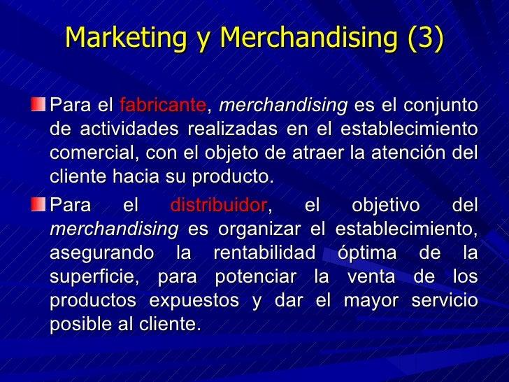 Marketing y Merchandising (3) <ul><li>Para el  fabricante ,  merchandising  es el conjunto de actividades realizadas en el...