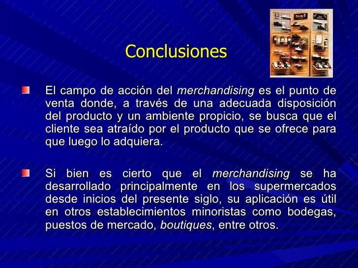 Conclusiones  <ul><li>El campo de acción del  merchandising  es el punto de venta donde, a través de una adecuada disposic...